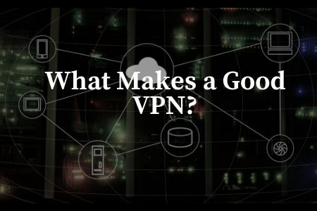 What Makes a Good VPN