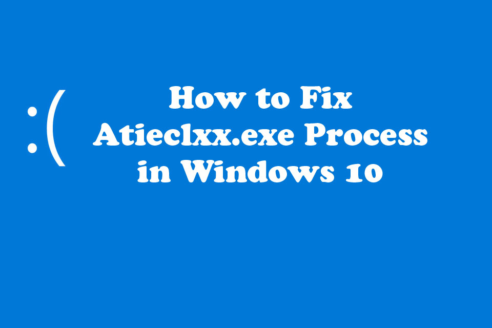 How to Fix Atieclxx.exe Process in Windows 10
